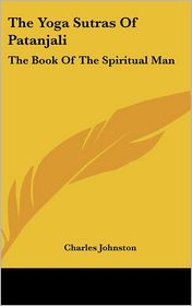 Yoga Sutras of Patanjali: The Book of the Spiritual Man - Charles Johnston