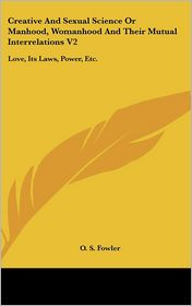 Creative and Sexual Science or Manhood, Womanhood and Their Mutual Interrelations V2: Love, Its Laws, Power, Etc - Orson Squire Fowler, O.S. Fowler