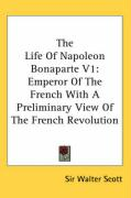 The Life of Napoleon Bonaparte V1: Emperor of the French with a Preliminary View of the French Revolution