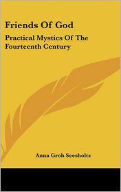 Friends of God: Practical Mystics of the Fourteenth Century - Anna Groh Seesholtz