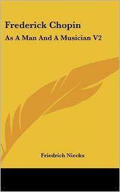 Frederick Chopin: As a Man and a Musician V2 - Friedrich Niecks