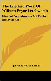 The Life and Work of William Pryor Letchworth: Student and Minister of Public Benevolence - J.N. Larned, Josephus Nelson Larned