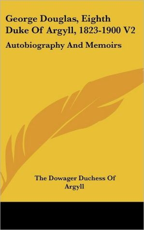 George Douglas, Eighth Duke of Argyll, 1823-1900 V2: Autobiography and Memoirs - The Dowager Duchess of Argyll
