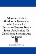 Adoniram Judson Gordon, a Biography: With Letters and Illustrative Extracts Drawn from Unpublished or Uncollected Sermons and Addresses