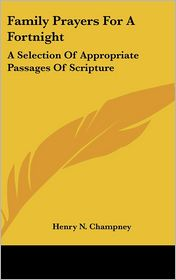 Family Prayers for a Fortnight: A Selection of Appropriate Passages of Scripture - Henry N. Champney