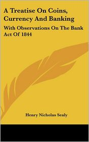 Treatise on Coins, Currency and Banking: With Observations on the Bank Act of 1844 - Henry Nicholas Sealy