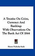 A Treatise on Coins, Currency and Banking: With Observations on the Bank Act of 1844