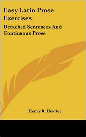 Easy Latin Prose Exercises: Detached Sentences and Continuous Prose - Henry R. Heatley