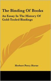 Binding of Books: An Essay in the History of Gold-Tooled Bindings - Herbert Percy Horne