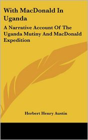 With MacDonald in Ugand: A Narrative Account of the Uganda Mutiny and MacDonald Expedition - Herbert Henry Austin
