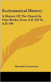 Ecclesiastical History: A History of the Church in Nine Books, from A. D. 324 to A. D. 440 - Hermias Sozomenus