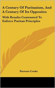 Century of Puritanism, and a Century of Its Opposites: With Results Contrasted to Enforce Puritan Principles - Parsons Cooke