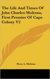 The Life And Times Of John Charles Molteno, First Premier Of Cape Colony V2 - Percy A. Molteno