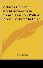 Lectures on Some Recent Advances in Physical Science, with a Special Lecture on Force - Peter Guthrie Tait