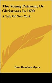 Young Patroon; Or Christmas in 1690: A Tale of New York - Peter Hamilton Myers