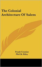 The Colonial Architecture Of Salem - Frank Cousins, Phil M. Riley