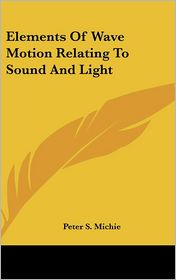 Elements of Wave Motion Relating to Sound and Light - Peter S. Michie