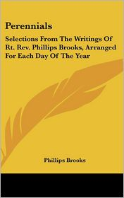 Perennials: Selections from the Writings of RT. Revised. Phillips Brooks, Arranged for Each Day of the Year - Phillips Brooks