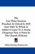 The Last Three Sermons Preached at Oxford in 1839 and 1840; To Which Is Added a Letter to a Young Clergyman Now a Priest in the Church of Rome