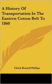 History of Transportation in the Eastern Cotton Belt to 1860 - Ulrich Bonnell Phillips