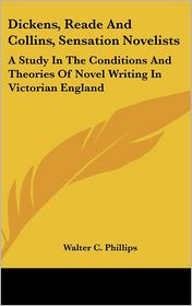 Dickens, Reade and Collins, Sensation Novelists: A Study in the Conditions and Theories of Novel Writing in Victorian England - Walter C. Phillips