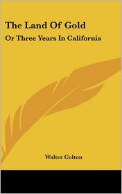 Land of Gold: Or Three Years in California - Walter Colton