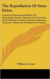 Repudiation of State Debts: A Study in the Financial History of Mississippi, Florida, Alabama, North Carolina, South Carolina, Georgia, Louisiana, - William A. Scott