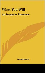 What You Will: An Irregular Romance - Anonymous
