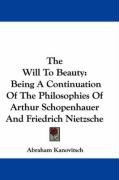 The Will to Beauty: Being a Continuation of the Philosophies of Arthur Schopenhauer and Friedrich Nietzsche