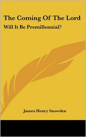 Coming of the Lord: Will It Be Premillennial? - James Henry Snowden