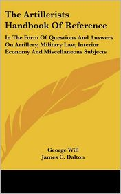 Artillerists Handbook of Reference: In the Form of Questions and Answers on Artillery, Military Law, Interior Economy and Miscellaneous Subjects - George Will, James C. Dalton