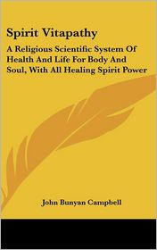 Spirit Vitapathy: A Religious Scientific System of Health and Life for Body and Soul, with All Healing Spirit Power - John Bunyan Campbell