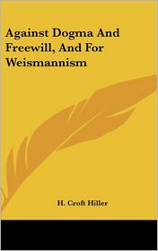 Against Dogma and Freewill, and for Weismannism - H. Croft Hiller