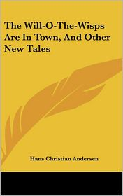 Will-O-the-Wisps Are in Town, and Other New Tales - Hans Christian Andersen