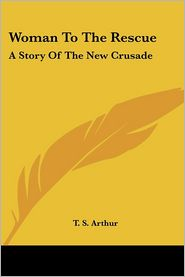 Woman to the Rescue: A Story of the New Crusade - T.S. Arthur