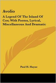 Avolio: A Legend of the Island of Cos; With Poems, Lyrical, Miscellaneous and Dramatic - Paul H. Hayne