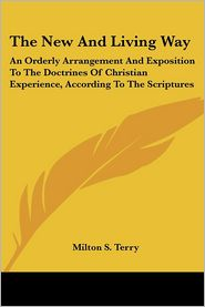 New and Living Way: An Orderly Arrangement and Exposition to the Doctrines of Christian Experience, according to the Scriptures - Milton S. Terry