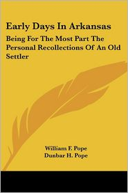 Early Days in Arkansas: Being for the Most Part the Personal Recollections of an Old Settler - William F. Pope, Dunbar H. Pope (Editor)