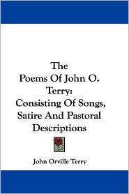 Poems of John O Terry: Consisting of Songs, Satire and Pastoral Descriptions - John Orville Terry