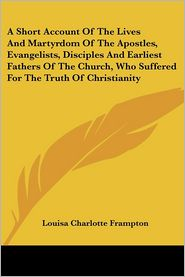 Short Account of the Lives and Martyrdom of the Apostles, Evangelists, Disciples and Earliest Fathers of the Church, Who Suffered for the Truth of C - Louisa Charlotte Frampton (Editor)