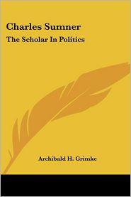Charles Sumner: The Scholar in Politics - Archibald Henry Grimke