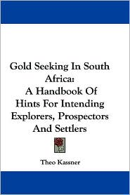 Gold Seeking in South Africa: A Handbook of Hints for Intending Explorers, Prospectors and Settlers - Theo Kassner