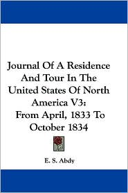 Journal of a Residence and Tour in the United States of North America V3: From April, 1833 to October 1834 - E.S. Abdy