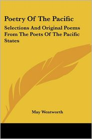 Poetry of the Pacific: Selections and Original Poems from the Poets of the Pacific States - May Wentworth (Editor)