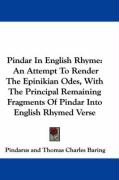 Pindar in English Rhyme: An Attempt to Render the Epinikian Odes, with the Principal Remaining Fragments of Pindar Into English Rhymed Verse