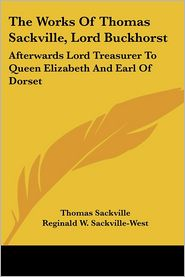 Works of Thomas Sackville, Lord Buckhorst: Afterwards Lord Treasurer to Queen Elizabeth and Earl of Dorset - Thomas Sackville, Reginald W. Sackville-West (Editor)