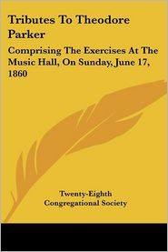 Tributes to Theodore Parker: Comprising the Exercises at the Music Hall, on Sunday, June 17 1860 - Co Twenty-Eighth Congregational Society