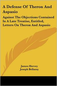 Defense of Theron and Aspasio: Against the Objections Contained in a Late Treatise, Entitled, Letters on Theron and Aspasio - James Hervey, Joseph Bellamy
