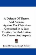 A Defense of Theron and Aspasio: Against the Objections Contained in a Late Treatise, Entitled, Letters on Theron and Aspasio