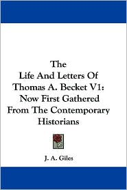 Life and Letters of Thomas a Becket V1: Now First Gathered from the Contemporary Historians - J. A. Giles